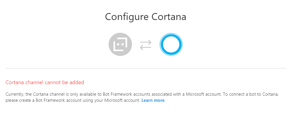 Cortana channel cannot be added. Currently, the Cortana channel is only available to Bot Framework accounts associated with a Microsoft account. To connect a bot to Cortana, please create a Bot Framework account using your Microsoft account. Learn more.